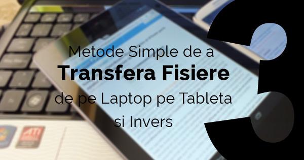 Cum copiem fisiere de pe laptop pe tableta